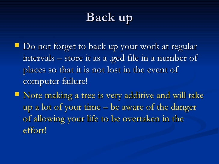Back up <ul><li>Do not forget to back up your work at regular intervals – store it as a .ged file in a number of places so...