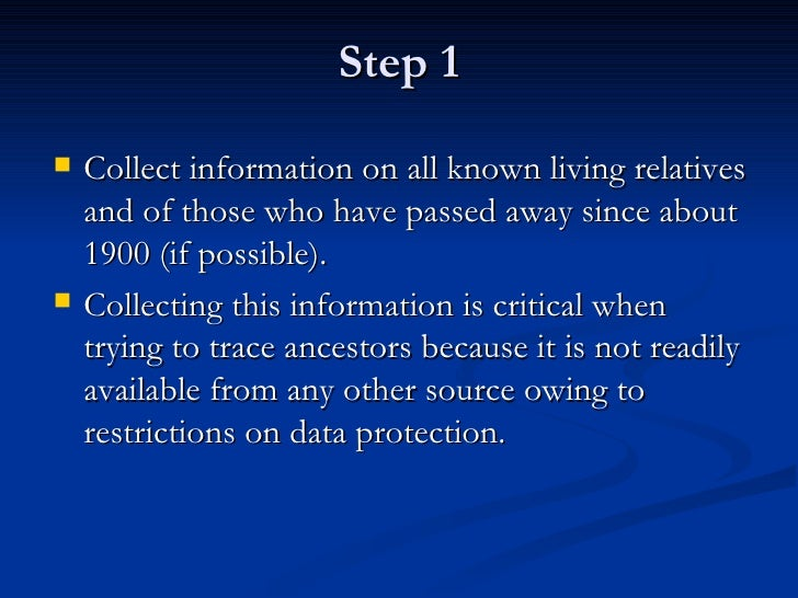 Step 1 <ul><li>Collect information on all known living relatives and of those who have passed away since about 1900 (if po...
