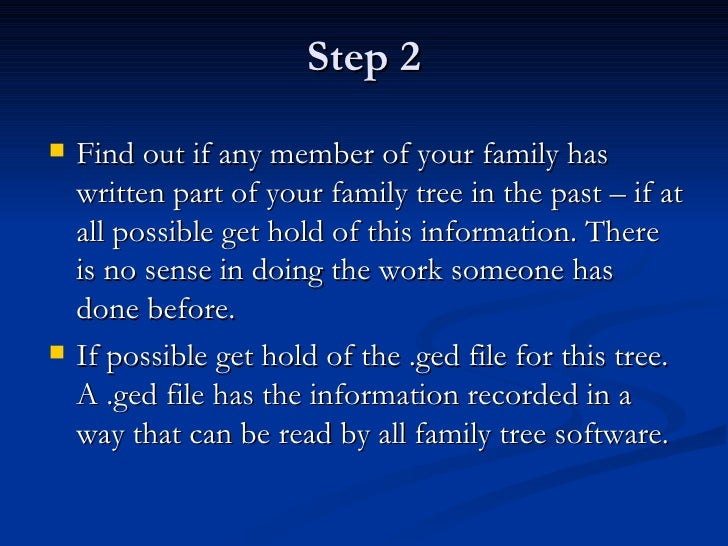 Step 2 <ul><li>Find out if any member of your family has written part of your family tree in the past – if at all possible...