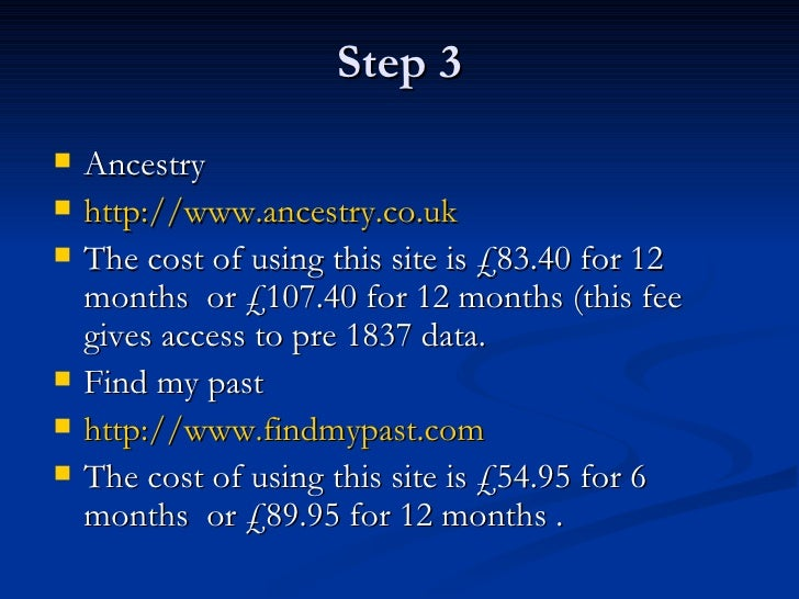 Step 3 <ul><li>Ancestry  </li></ul><ul><li>http:// www.ancestry.co.uk </li></ul><ul><li>The cost of using this site is £83...