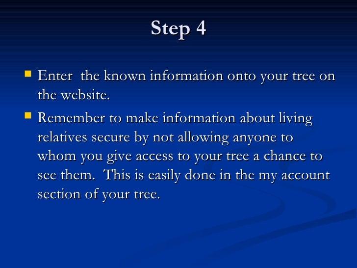 Step 4 <ul><li>Enter  the known information onto your tree on the website. </li></ul><ul><li>Remember to make information ...