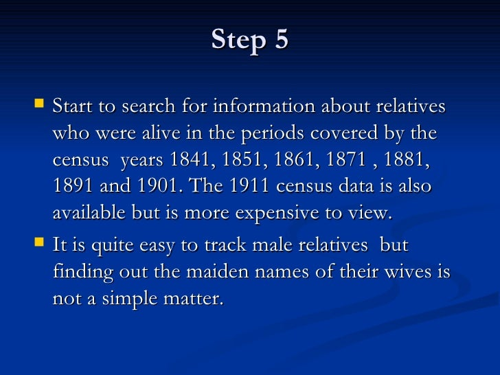 Step 5 <ul><li>Start to search for information about relatives who were alive in the periods covered by the census  years ...
