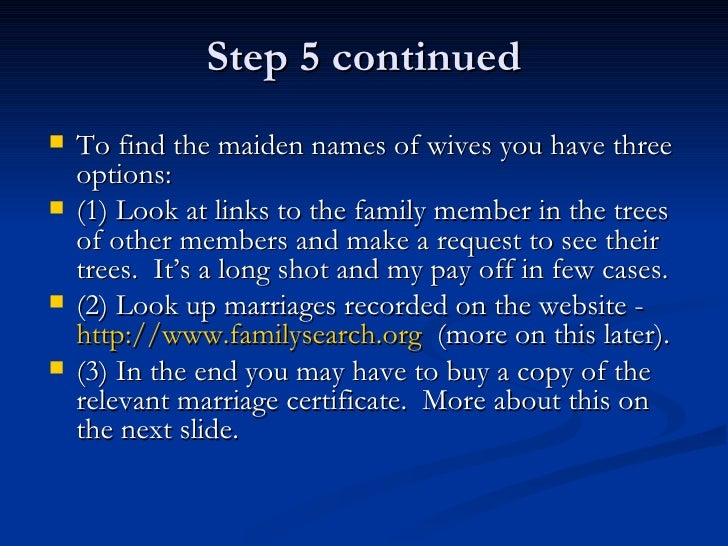 Step 5 continued <ul><li>To find the maiden names of wives you have three options: </li></ul><ul><li>(1) Look at links to ...