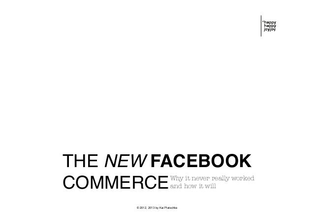 THE NEW FACEBOOK ! COMMERCE! Why it never really worked ! and how it will  © 2012, 2013 by Kai Platschke