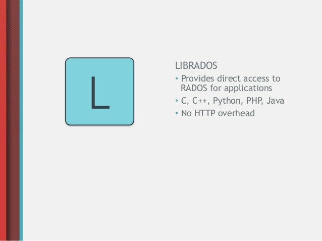 LIBRADOSL    • Provides direct access to       RADOS for applications    • C, C++, Python, PHP, Java    • No HTTP overh...