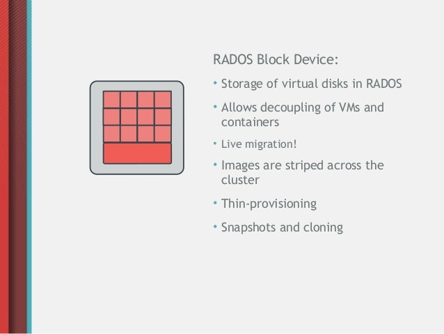 RADOS Block Device:• Storage of virtual disks in RADOS• Allows decoupling of VMs and  containers• Live migration!• Images ...