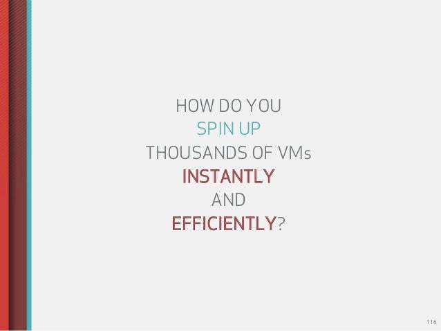 HOW DO YOU      SPIN UPTHOUSANDS OF VMs    INSTANTLY       AND  EFFICIENTLY?                   116