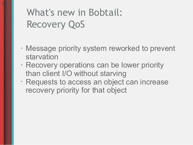 55         Whats new in Bobtail:         Recovery QoS     •   Message priority system reworked to prevent         starvati...