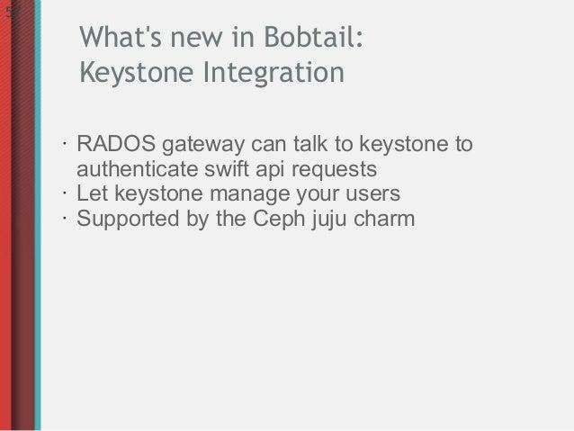 57         Whats new in Bobtail:         Keystone Integration     •   RADOS gateway can talk to keystone to         authen...
