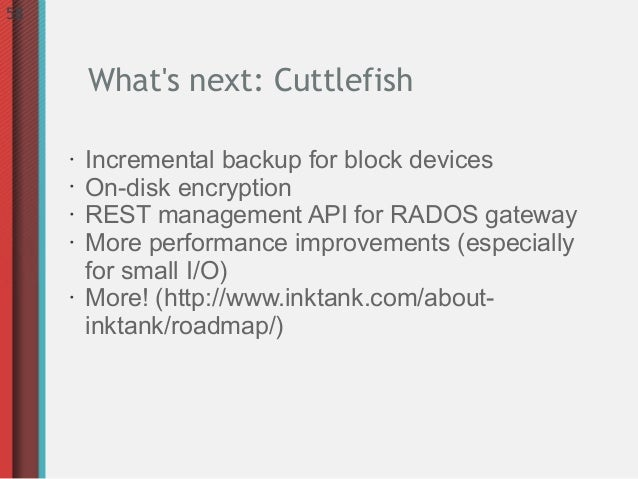 58         Whats next: Cuttlefish     •   Incremental backup for block devices     •   On-disk encryption     •   REST man...