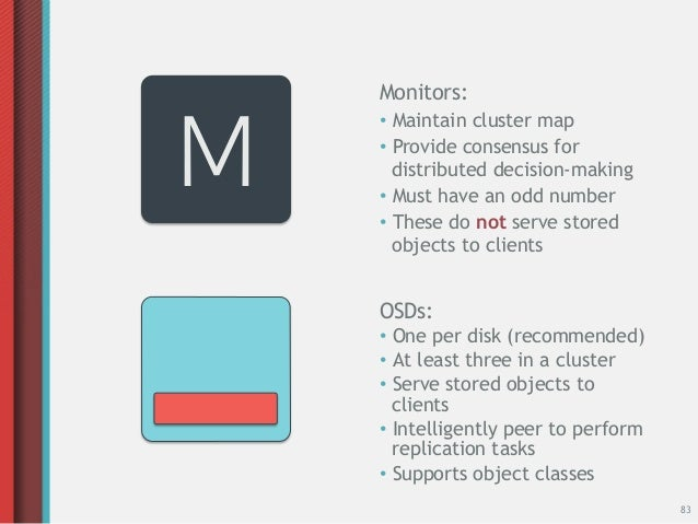 Monitors:M    • Maintain cluster map    • Provide consensus for       distributed decision-making    • Must have an odd...