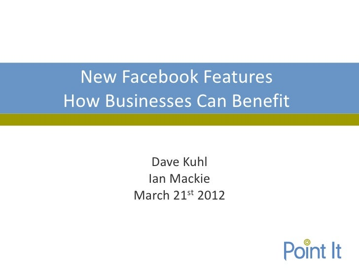 New Facebook FeaturesHow Businesses Can Benefit          Dave Kuhl         Ian Mackie        March 21st 2012