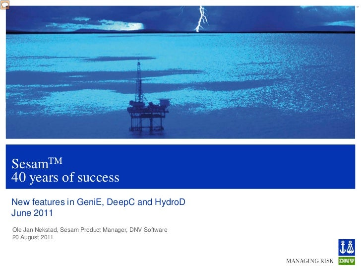 1SesamTM40 years of successNew features in GeniE, DeepC and HydroDJune 2011Ole Jan Nekstad, Sesam Product Manager, DNV Sof...