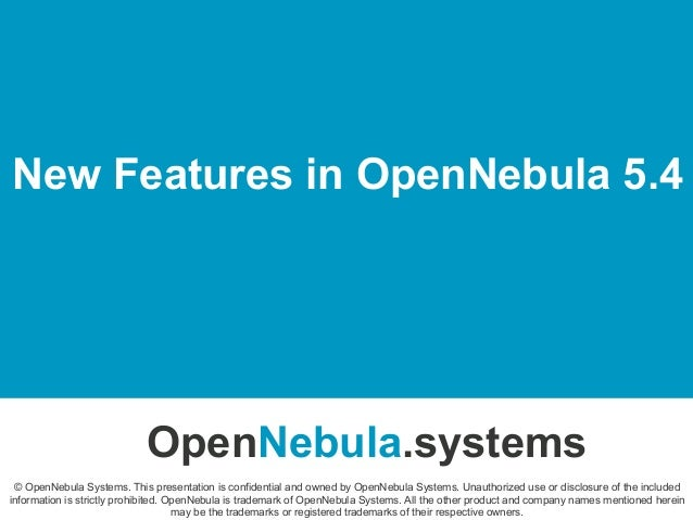 New Features in OpenNebula 5.4 OpenNebula.systems © OpenNebula Systems. This presentation is confidential and owned by Ope...