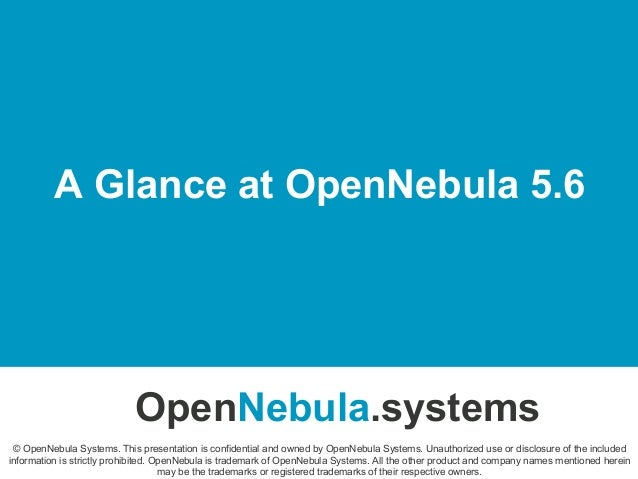 A Glance at OpenNebula 5.6 OpenNebula.systems © OpenNebula Systems. This presentation is confidential and owned by OpenNeb...
