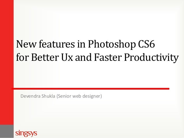 New features in Photoshop CS6 for Better Ux and Faster Productivity  Devendra Shukla (Senior web designer)