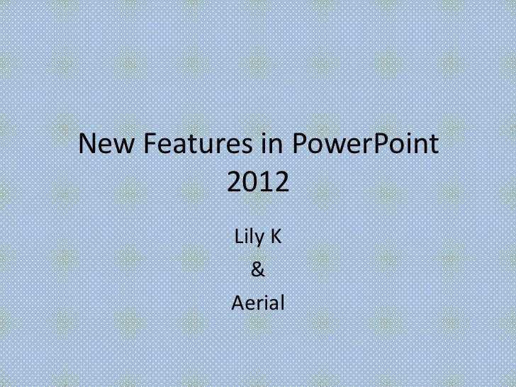 New Features in PowerPoint          2012           Lily K             &           Aerial