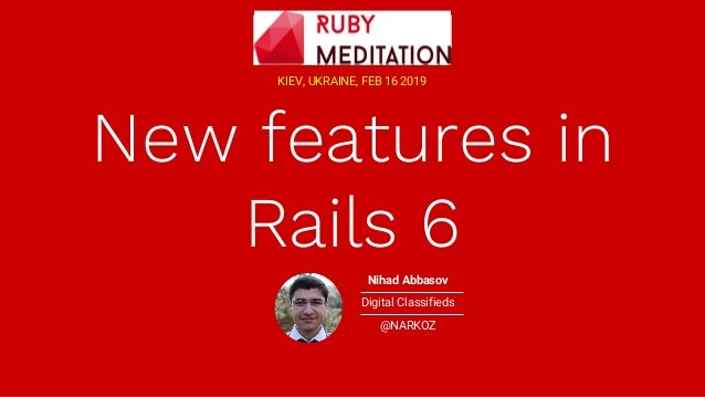 New features in Rails 6 KIEV, UKRAINE, FEB 16 2019 Nihad Abbasov Digital Classifieds @NARKOZ