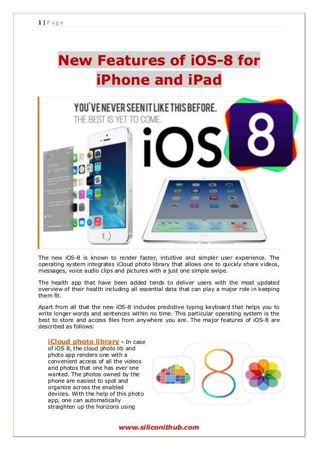 1 | P a g e www.siliconithub.com New Features of iOS-8 for iPhone and iPad The new iOS-8 is known to render faster, intuit...