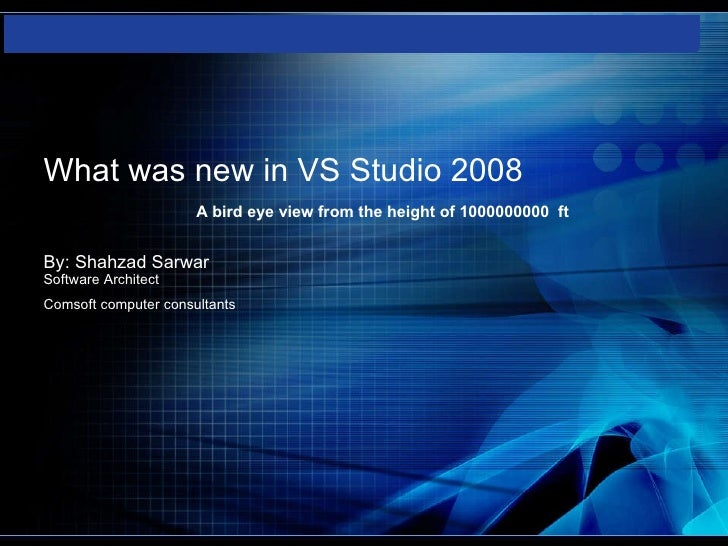 What was new in VS Studio 2008   A bird eye view from the height of 1000000000  ft   By: Shahzad Sarwar Software Architect...