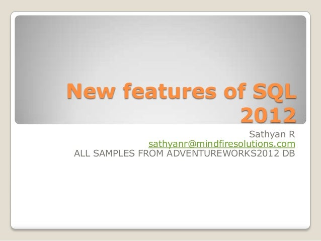 New features of SQL 2012 Sathyan R sathyanr@mindfiresolutions.com ALL SAMPLES FROM ADVENTUREWORKS2012 DB
