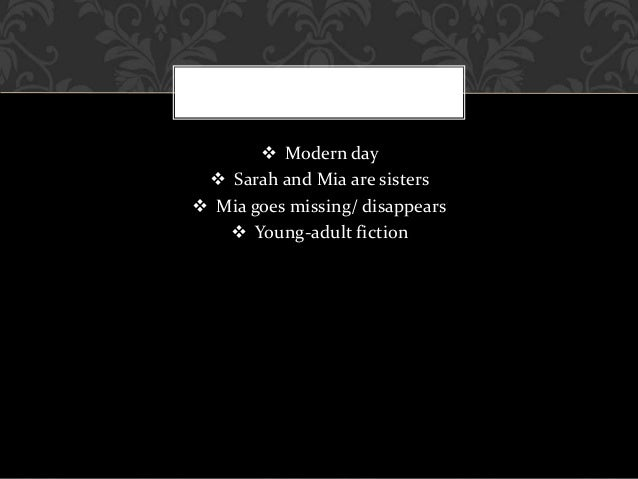  Modern day  Sarah and Mia are sisters  Mia goes missing/ disappears  Young-adult fiction
