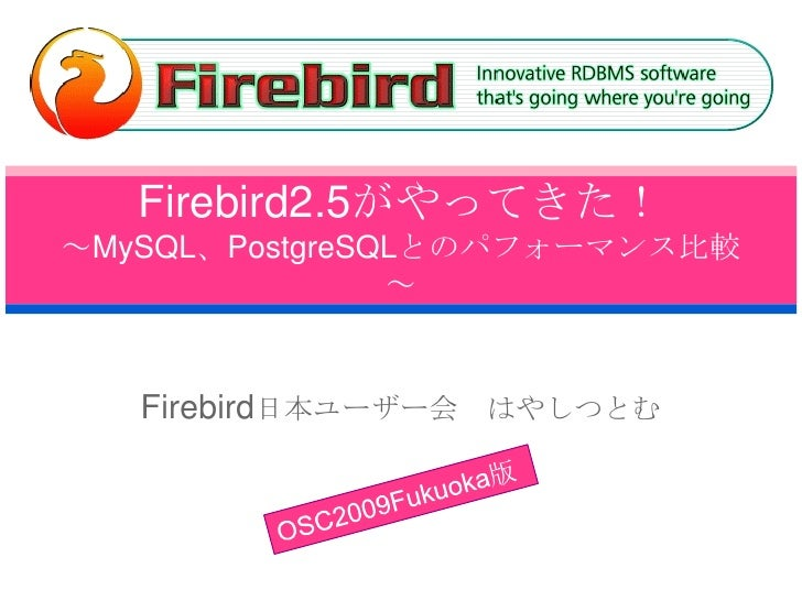 Firebird2.5がやってきた!~MySQL、PostgreSQLとのパフォーマンス比較~<br />Firebird日本ユーザー会 はやしつとむ<br />OSC2009Fukuoka版<br />