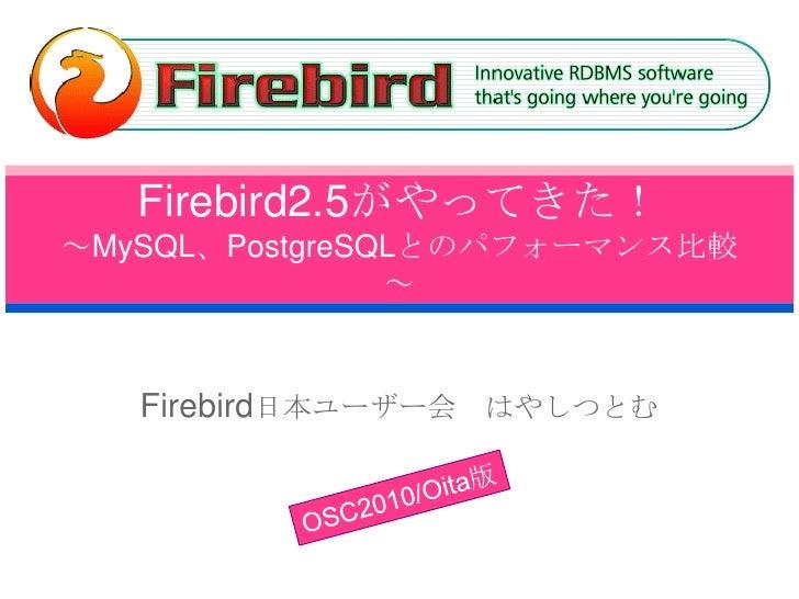 Firebird2.5がやってきた!~MySQL、PostgreSQLとのパフォーマンス比較~<br />Firebird日本ユーザー会 はやしつとむ<br />OSC2010/Oita版<br />