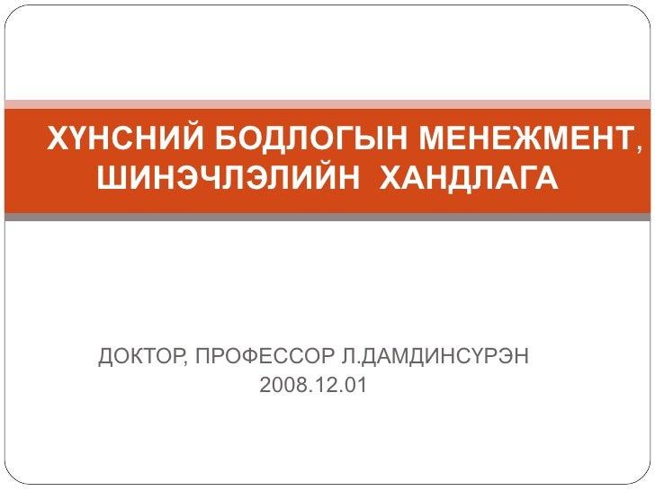 ДОКТОР, ПРОФЕССОР Л.ДАМДИНСҮРЭН 2008.12.01 ХҮНСНИЙ БОДЛОГЫН МЕНЕЖМЕНТ ,  ШИНЭЧЛЭЛИЙН  ХАНДЛАГА