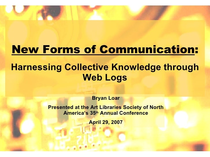 New Forms of Communication : Harnessing Collective Knowledge through Web Logs Bryan Loar Presented at the Art Libraries So...