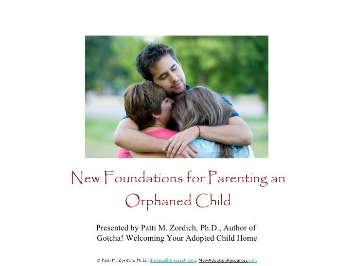 New Foundations for Parenting an Orphaned Child Presented by Patti M. Zordich, Ph.D., Author of  Gotcha! Welcoming Your Ad...