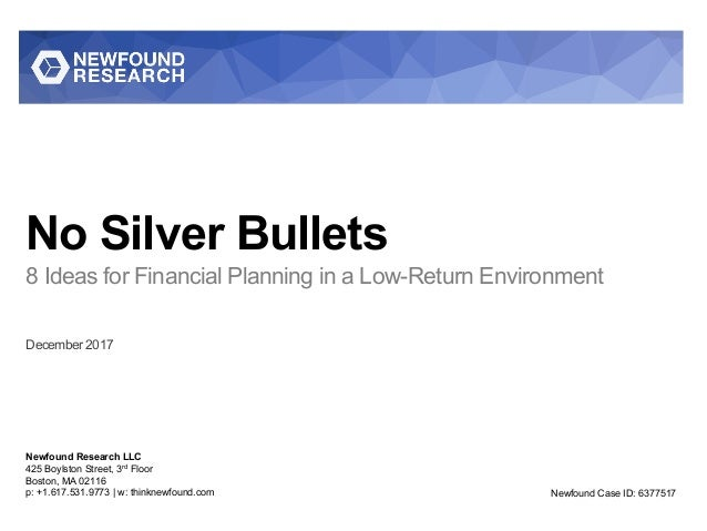 No Silver Bullets 8 Ideas for Financial Planning in a Low-Return Environment December 2017 Newfound Research LLC 425 Boyls...