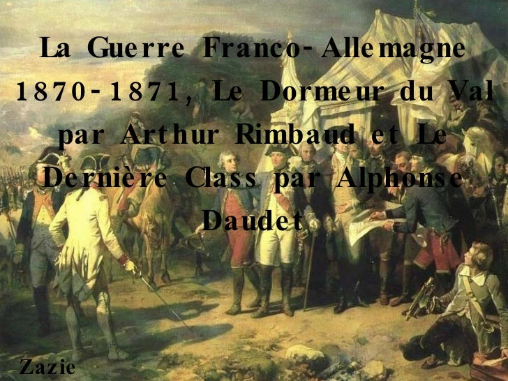 La Guerre Franco-Allemagne 1870-1871, Le Dormeur du Val par Arthur Rimbaud et Le Dernière Class par Alphonse Daudet Zazie ...