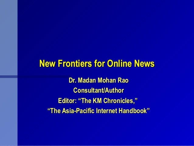 New Frontiers for Online NewsNew Frontiers for Online News Dr. Madan Mohan RaoDr. Madan Mohan Rao Consultant/AuthorConsult...