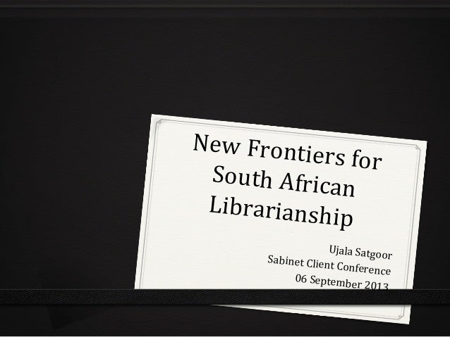 New  Frontiers  for  South  African  Librarianship  Ujala  Satgoor  Sabinet  Client  Conference  06  September  2013