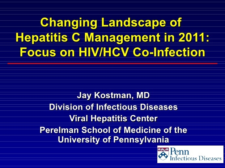 Changing Landscape ofHepatitis C Management in 2011:Focus on HIV/HCV Co-Infection            Jay Kostman, MD     Division ...
