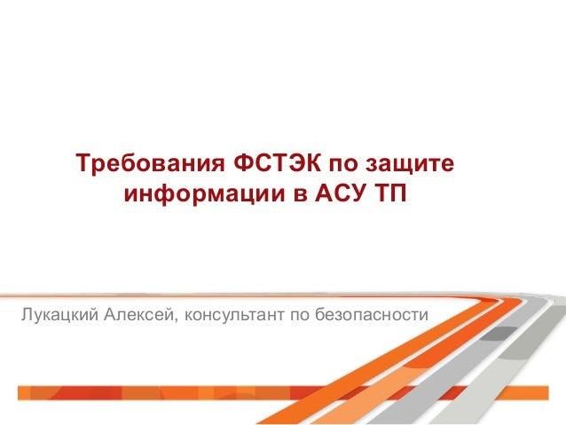 Требования ФСТЭК по защите информации в АСУ ТП  Лукацкий Алексей, консультант по безопасности