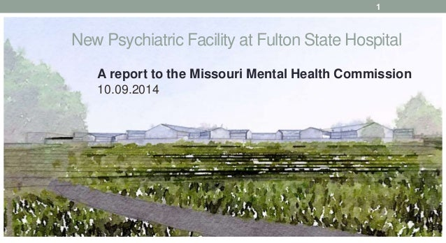 New Psychiatric Facility at Fulton State Hospital A report to the Missouri Mental Health Commission 10.09.2014 1