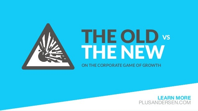 THE OLD VS THE NEWON THE CORPORATE GAME OF GROWTH LEARN MORE PLUSANDERSEN.COM