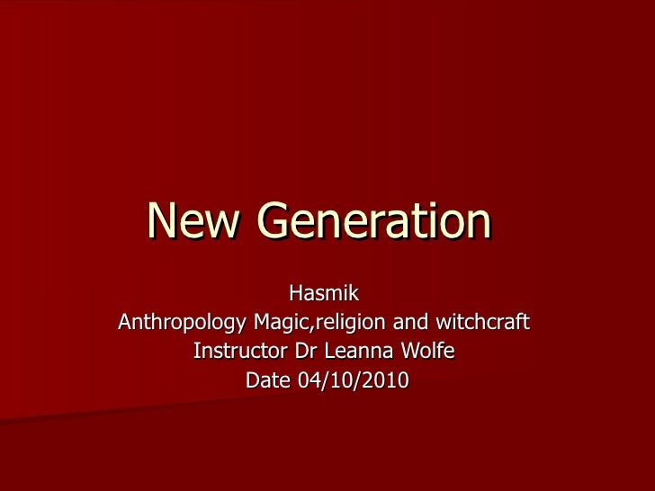New Generation  Hasmik  Anthropology Magic,religion and witchcraft  Instructor Dr Leanna Wolfe  Date 04/10/2010