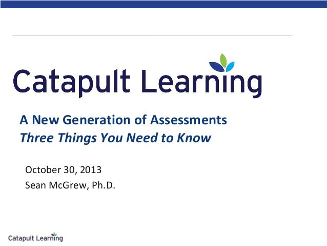 A New Generation of Assessments Three Things You Need to Know October 30, 2013 Sean McGrew, Ph.D.