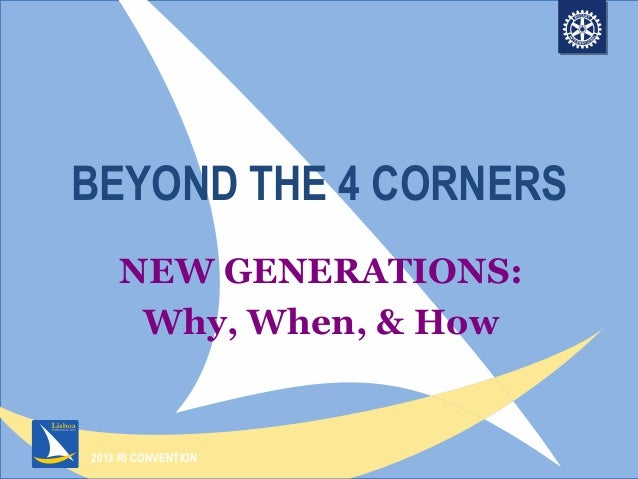 2013 RI CONVENTIONBEYOND THE 4 CORNERSNEW GENERATIONS:Why, When, & How