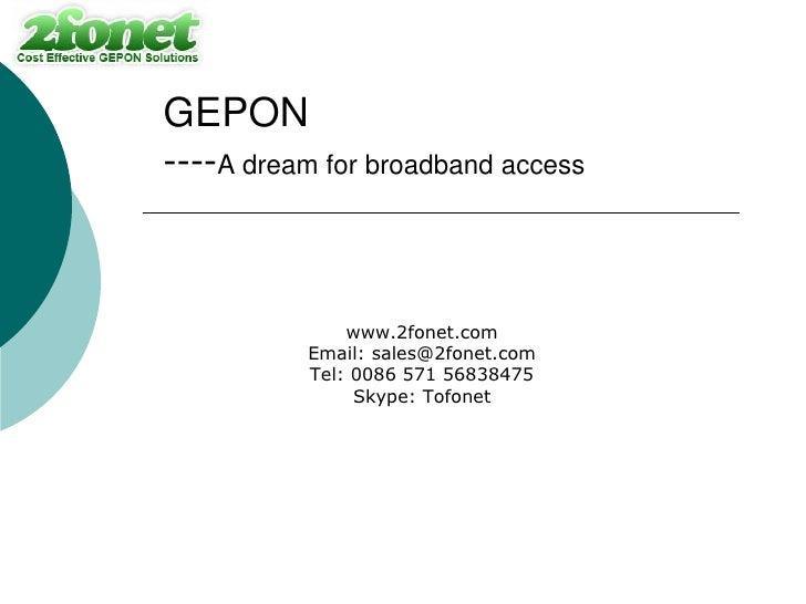 GEPON ----A dream for broadband access                  www.2fonet.com           Email: sales@2fonet.com           Tel: 00...