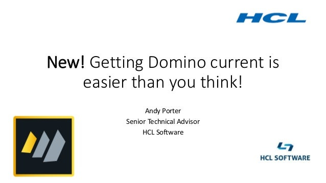 New! Getting Domino current is easier than you think! Andy Porter Senior Technical Advisor HCL Software