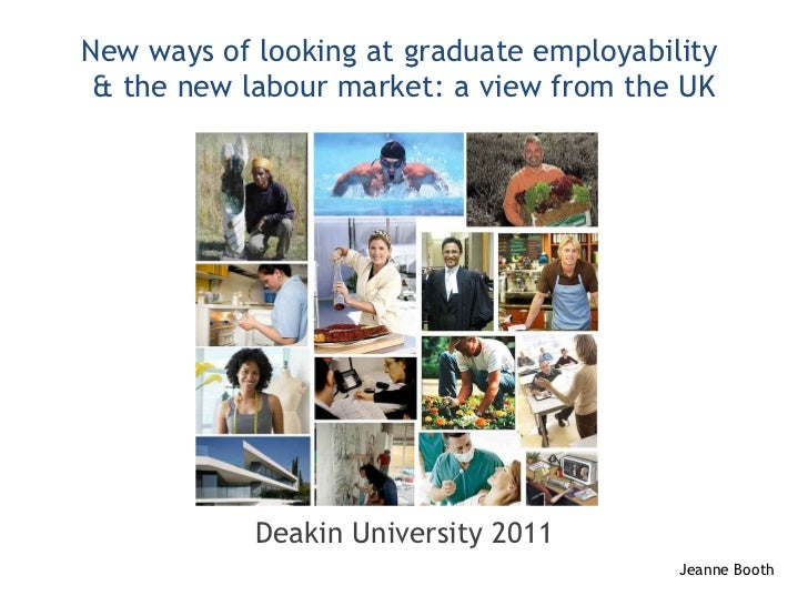 New ways of looking at graduate employability  & the new labour market: a view from the UK Deakin University 2011 Jeanne B...