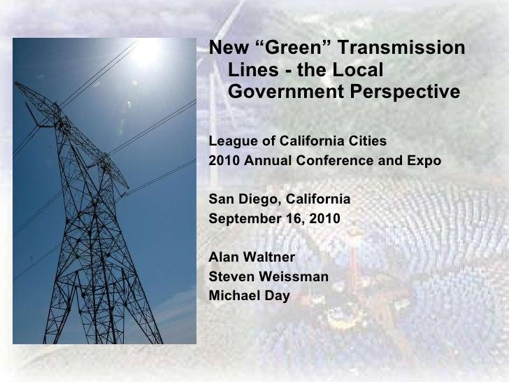 "<ul><li>New ""Green"" Transmission Lines - the Local Government Perspective </li></ul><ul><li>League of California Cities </..."