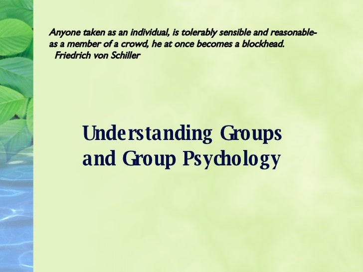 Understanding Groups and Group Psychology Anyone taken as an individual, is tolerably sensible and reasonable-as a member ...