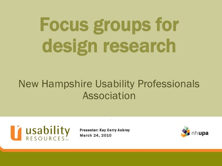 Focus groups for    design researchNew Hampshire Usability Professionals           Association            Presenter: Kay C...