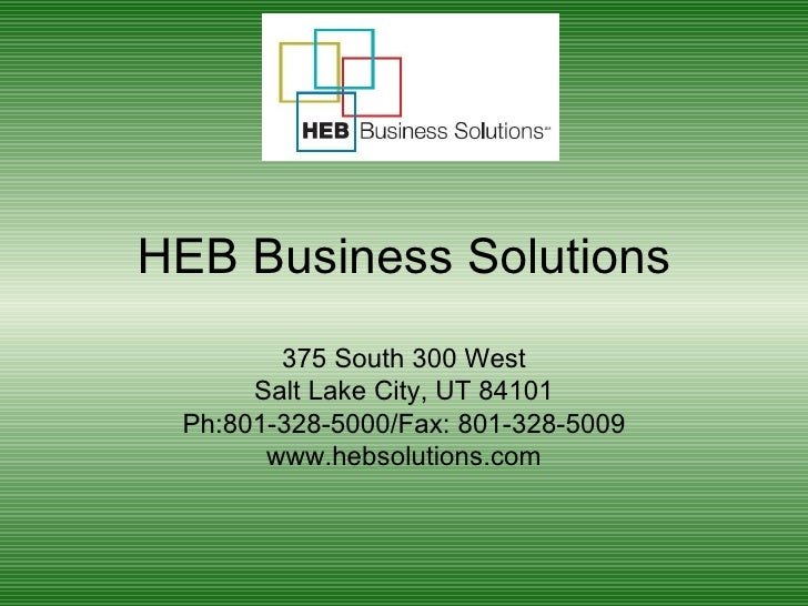 HEB Business Solutions 375 South 300 West Salt Lake City, UT 84101 Ph:801-328-5000/Fax: 801-328-5009 www.hebsolutions.com