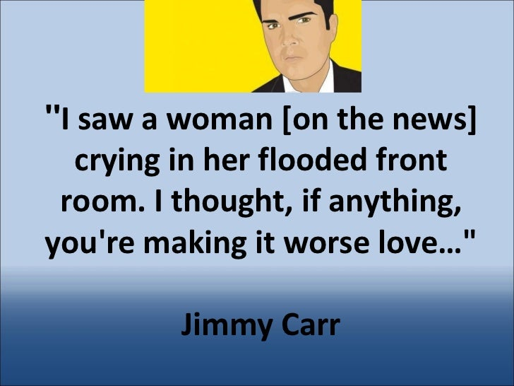""""""" I saw a woman [on the news] crying in her flooded front room. I thought, if anything, you're making it worse love…&..."""